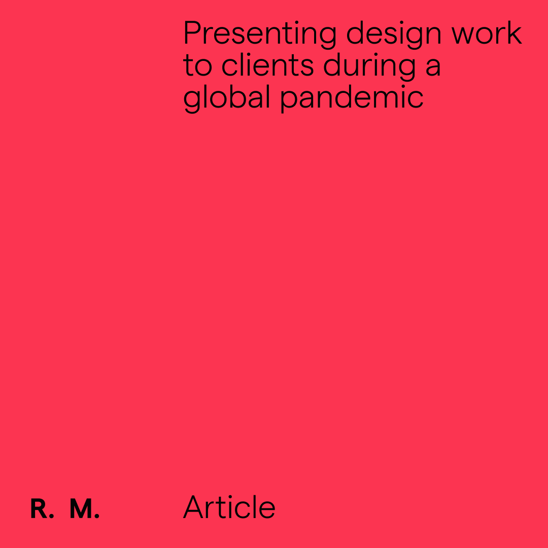 Presenting design work to clients during a global pandemic.